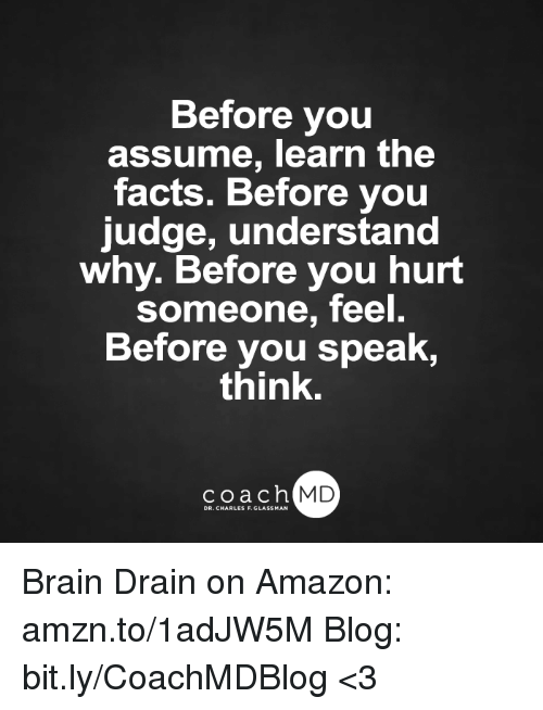 brain drain: Before you  assume, learn the  facts. Before you  judge, understand  why. Before you hurt  someone, feel.  Before you speak,  think.  coach MD Brain Drain on Amazon: amzn.to/1adJW5M Blog: bit.ly/CoachMDBlog  <3