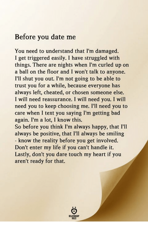 Get Involved: Before you date me  You need to understand that I'm damaged.  I get triggered easily. I have struggled with  things. There are nights when I'm curled up on  a ball on the floor and I won't talk to anyone.  I'll shut you out. I'm not going to be able to  trust you for a while, because everyone has  always left, cheated, or chosen someone else.  I will need reassurance. I will need you. I will  need you to keep choosing me. I'll need you to  care when I text you saying I'm getting bad  again. I'm a lot, I know this.  So before you think I'm always happy, that I'lI  always be positive, that I'll always be smiling  know the reality before you get involved.  Don't enter my life if you can't handle it.  Lastly, don't you dare touch my heart if you  aren't ready for that.  RELATIONGHIP