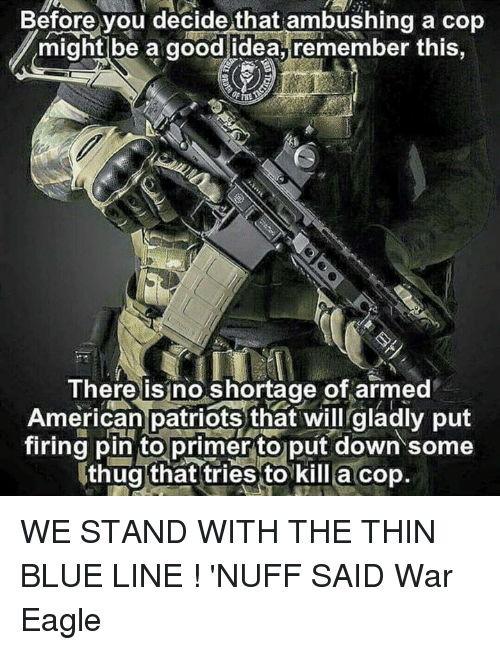 nuff said: Before you decide that ambushing a cop  might be a good idea, remember this  There is no shortage of armed  American patriots that will gladly put  firing pin to primer to put down some  thug that tries to kill a cop WE STAND WITH THE THIN BLUE LINE  ! 'NUFF SAID                                War Eagle
