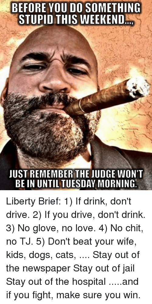 Do Something Stupid: BEFORE YOU DO SOMETHING  STUPID THIS WEEKEND  JUST REMEMBER THE JUDGE WON'T  BE IN UNTIL TUESDAY MORNINO Liberty Brief: 1) If drink, don't drive. 2) If you drive, don't drink. 3) No glove, no love. 4) No chit, no TJ. 5) Don't beat your wife, kids, dogs, cats, .... Stay out of the newspaper Stay out of jail Stay out of the hospital .....and if you fight, make sure you win.