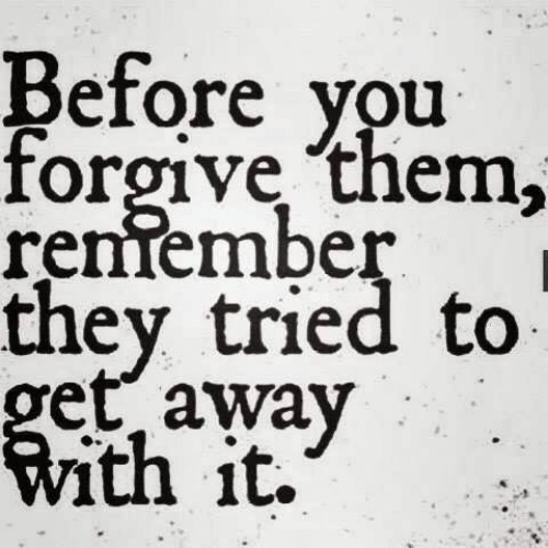get away: Before you  forgive them,  renfember  they tried to  get away  With it.