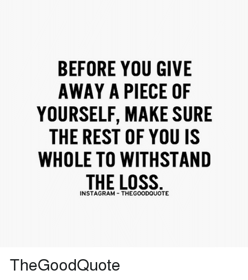 Withstanded: BEFORE YOU GIVE  AWAY A PIECE OF  YOURSELF, MAKE SURE  THE REST OF YOU IS  WHOLE TO WITHSTAND  THE LOSS  INSTAGRAM THEGOODQUOTE TheGoodQuote