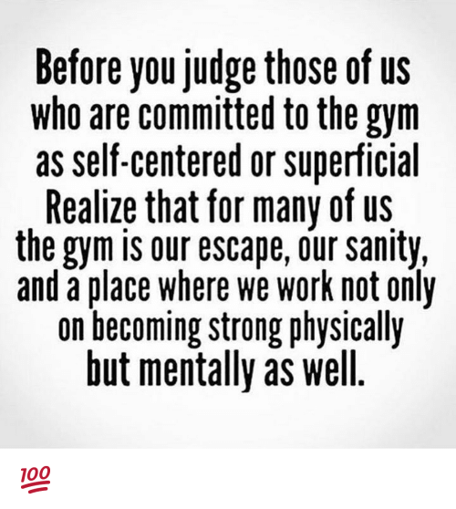 Gym, Work, and Strong: Before you judge those of us  who are committed to the gym  as self-centered or superficial  Realize that for many of us  the gym is our escape, our sanity,  and a place where we work not only  on becoming strong physically  but mentally as well. 💯
