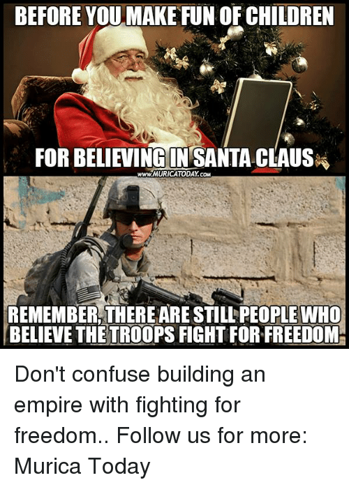 the troop: BEFORE YOU MAKE FUN OF CHILDREN  FOR BELIEVING IN SANTA CLAUS  www.MURICATODAY cow  REMEMBER THEREARESTILL PEOPLE WHO  BELIEVE THE TROOPS FIGHTFOR FREEDOM- Don't confuse building an empire with fighting for freedom..  Follow us for more: Murica Today