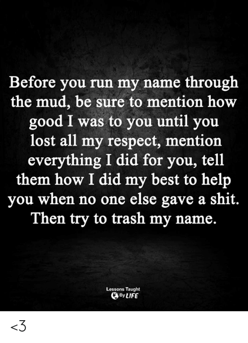 mud: Before you run my name through  the mud, be sure to mention how  good I was to you until you  lost all my respect, mention  everything I did for you, tell  them how I did my best to help  you when no one else gave a shit.  Then try to trash my name.  Lessons Taught  By LIFE <3