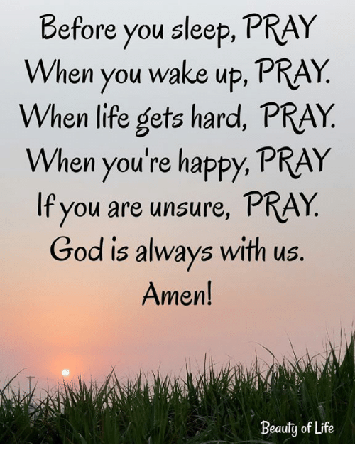 God, Life, and Memes: Before you sleep, PRAY  When you wake up, PRAY  When life gets hard, PRAY  When you're happy, PRAY  If you are unsure, PRAY  God is always with us.  Amen!  Beauty of Life