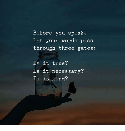 True, Three, and Speak: Before you speak,  let your words pass  through three gates:  Is it true?  Is it necessary?  Is it kind?