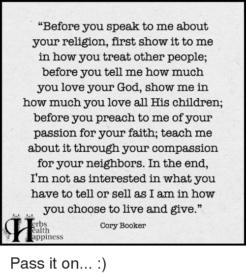 """Memes, Preach, and Neighbors: """"Before you speak to me about  your religion, first show it to me  in how you treat other people;  before you tell me how much  you love your God, show me in  how much you love all His children;  before you preach to me of your  passion for your faith; teach me  about it through your compassion  for your neighbors. In the end,  I'm not as interested in what you  have to tell or sell as I am in how  you choose to live and give.""""  erbs  Cory Booker  ealth  appiness Pass it on... :)"""