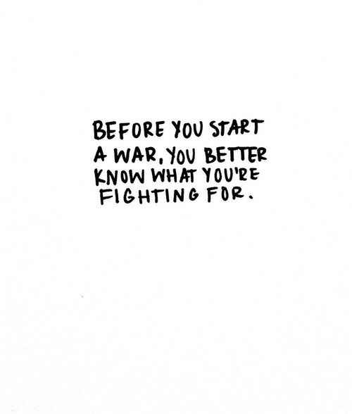 War, Start A, and Fighting: BEFORE YOv StART  A WAR, YOV BETTER  KNOW WHAT YOU'RE  FIGHTING FOR