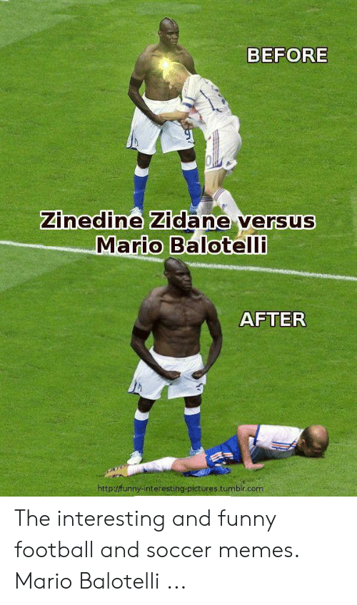 funny soccer: BEFORE  Zinedine Zidane versus  Mario Balotell  AFTER  http:/funny-interesting pictures tumbir.com The interesting and funny football and soccer memes. Mario Balotelli ...