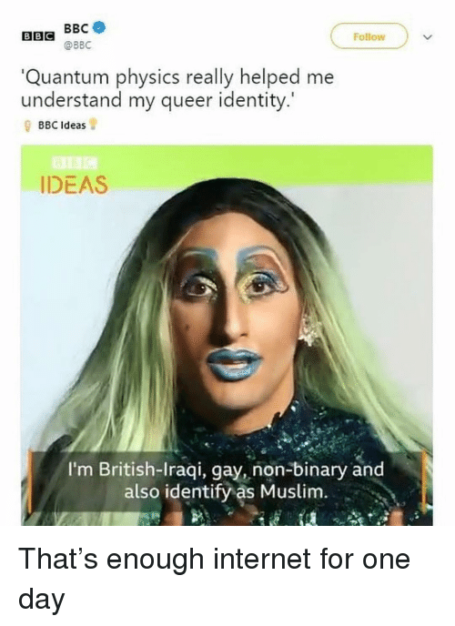 Iraqi: BEG @BBC  BBC  Follow  Quantum physics really helped me  understand my queer identity.'  BBC Ideas  IDEAS  I'm British-Iraqi, gay, non-binary and  also identify as Muslim. That's enough internet for one day