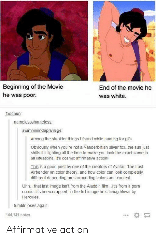 Aladdin, The Last Airbender, and Hunting: Beginning of the Movie  he was poor.  End of the movie he  was white  foodnun  Among the stupider things I found while hunting for gifs.  Obviously when you're not a Vanderbiltian silver fox, the sun just  shifts it's lighting all the time to make you look the exact same in  all situations. It's cosmic affirmative action!  This is a good post by one of the creators of Avatar: The Last  Airbender on color theory, and how color can look completely  different depending on surrounding colors and context.  Uhh... that last image isn't from the Aladdin film...It's from a porn  comic. It's been cropped, in the full image he's being blown by  Hercules  tumbir loses again  144,141 notes Affirmative action