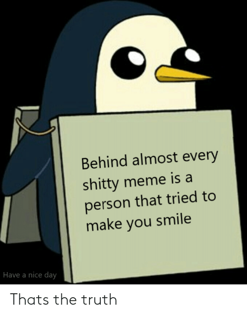have a nice day: Behind almost every  shitty meme is a  person that tried to  make you smile  Have a nice day Thats the truth