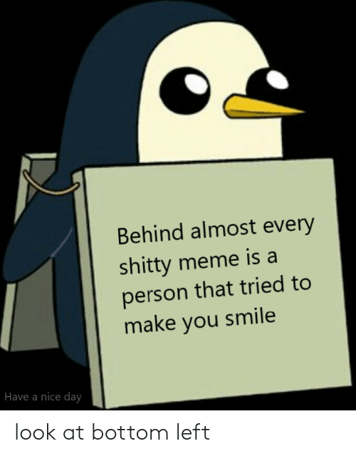 have a nice day: Behind almost every  shitty meme is a  person that tried to  make you smile  Have a nice day look at bottom left