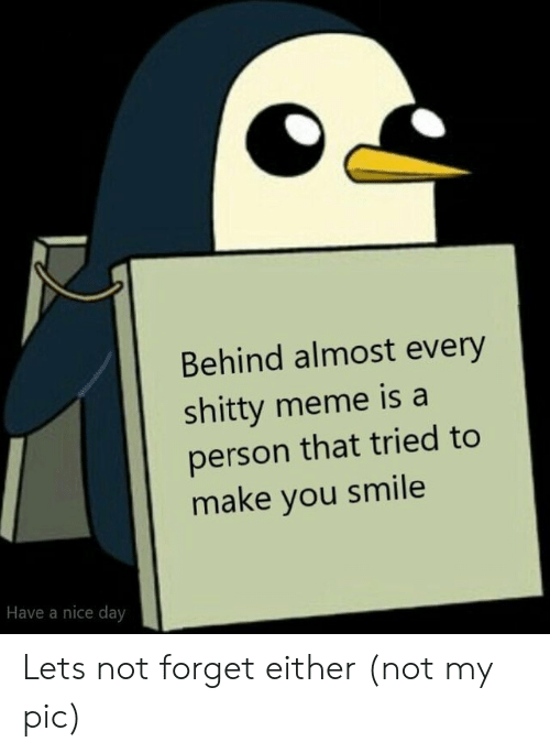 have a nice day: Behind almost every  shitty meme is a  person that tried to  make you smile  Have a nice day Lets not forget either (not my pic)