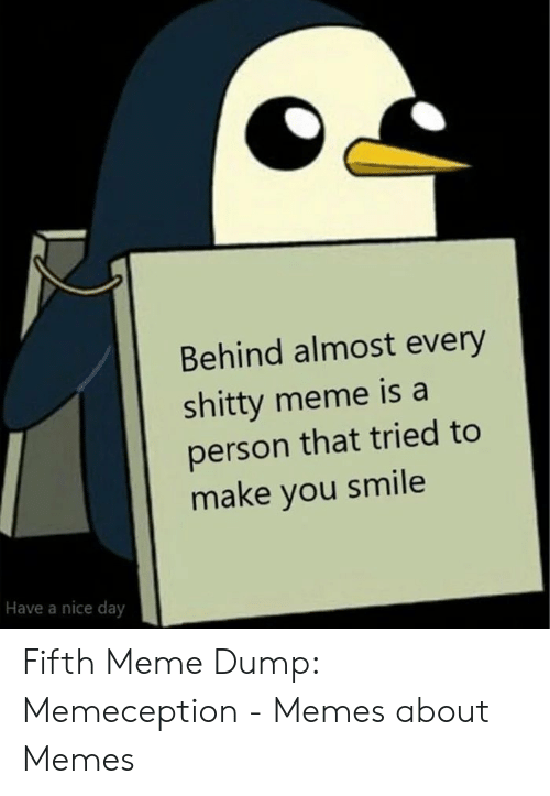 Make You Smile: Behind almost every  shitty meme is a  person that tried to  make you smile  Have a nice day Fifth Meme Dump: Memeception - Memes about Memes