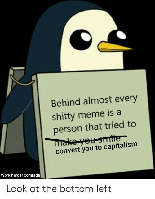 Almost Every: Behind almost every  shitty meme is a  person that tried to  make you smite  convert you to capitalism  Work harder comrade Look at the bottom left