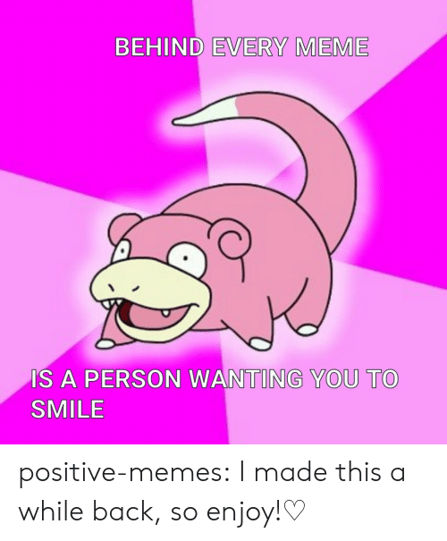 Meme Is: BEHIND EVERY MEME  IS A PERSON WANTING YOU TO  SMILE positive-memes:  I made this a while back, so enjoy!♡