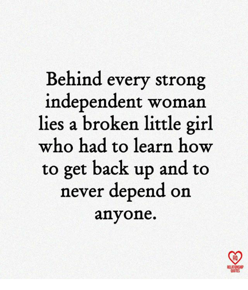 Memes, Girl, and How To: Behind every strong  independent woman  lies a broken little girl  who had to learn how  to get back up and to  never depend on  anyone.  RO  RELATIONSHIP  QUOTES