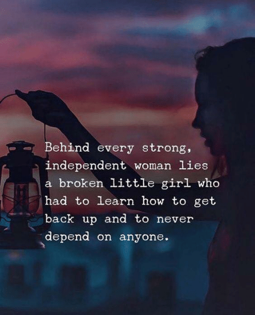 Girl, How To, and Strong: Behind every strong,  independent woman lies  a broken little girl who  had to learn how to get  back up and to never  depend on anyone.