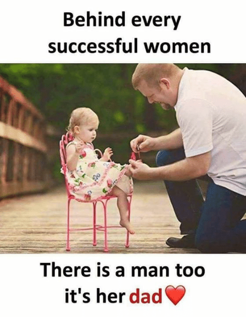 Dad, Memes, and Women: Behind every  successful women  There is a man too  it's her dad