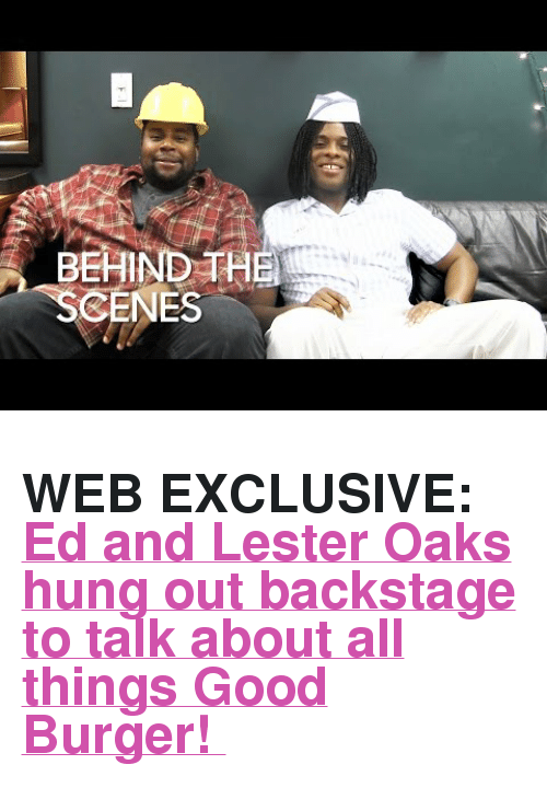 "Good Burger: BEHIND TH  SCENES <h2><b>WEB EXCLUSIVE: </b><a href=""https://www.youtube.com/watch?v=jh_Jl_xorgs"" target=""_blank"">Ed and Lester Oaks hung out backstage to talk about all things Good Burger! </a></h2>"