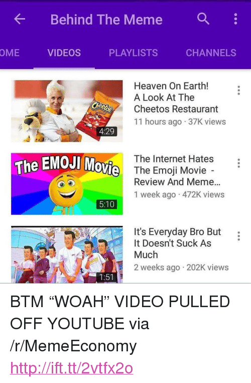 """Emoji Movie: Behind The Meme :  OME  VIDEOS  PLAYLISTS  CHANNELS  Heaven On Earth!  A Look At The  Cheetos Restaurant  11 hours ago 37K views  4:29  The Internet Hates  The EMOJI  ovie  The Emoji Movie  Review And Meme...  1 week ago 472K views  5:10  It's Everyday Bro But:  t Doesn't Suck As  Much  2 weeks ago 202K views  1:51 <p>BTM &ldquo;WOAH&rdquo; VIDEO PULLED OFF YOUTUBE via /r/MemeEconomy <a href=""""http://ift.tt/2vtfx2o"""">http://ift.tt/2vtfx2o</a></p>"""