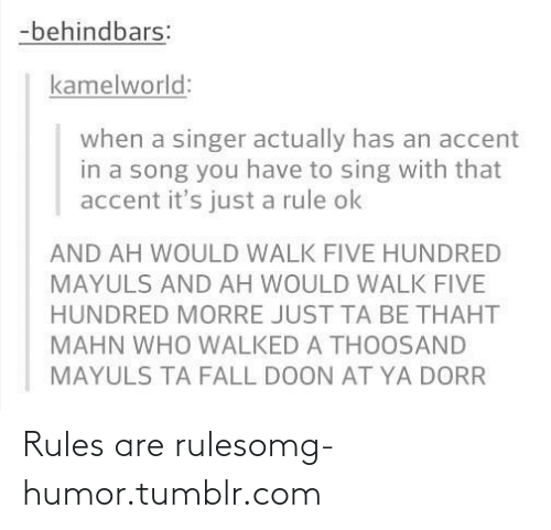 Five Hundred: -behindbars:  kamelworld:  when a singer actually has an accent  in a song you have to sing with that  accent it's just a rule ok  AND AH WOULD WALK FIVE HUNDRED  MAYULS AND AH WOULD WALK FIVE  HUNDRED MORRE JUST TA BE THAHT  MAHN WHO WALKED A THOOSAND  MAYULS TA FALL DOON AT YA DORR Rules are rulesomg-humor.tumblr.com