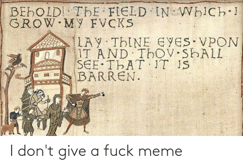 I Dont Give A Fuck Meme: BEHOLD! THE FIELD IN WHICH 1  GROW MY FVCKS  LAY THINE EYES VPON  IT AND ThoV SHALL  SEE THAT IT IS  BARREN. I don't give a fuck meme