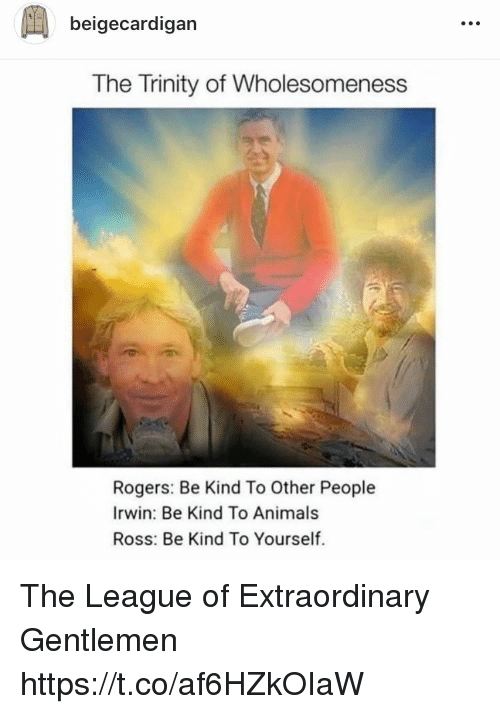 league of: beigecardigan  The Trinity of Wholesomeness  Rogers: Be Kind To Other People  Irwin: Be Kind To Animals  Ross: Be Kind To Yourself. The League of Extraordinary Gentlemen https://t.co/af6HZkOIaW