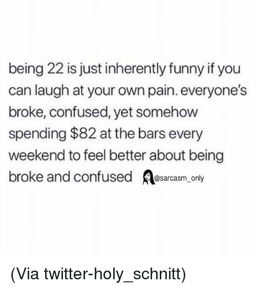 Inherently: being 22 is just inherently funny if you  can laugh at your own pain. everyone's  broke, confused, yet somehow  spending $82 at the bars every  weekend to feel better about being  broke and confused sarcasm only (Via twitter-holy_schnitt)