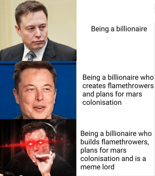 Creates: Being a billionaire  Being a billionaire who  creates flamethrowers  and plans for mars  colonisation  Being a billionaire who  builds flamethrowers,  plans for mars  colonisation and is a  meme lord