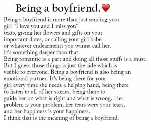 """I Love You, Man: Being a boyfriend.  Being a boyfriend is more than just sending your  girl """"I love you and I miss you""""  texts, giving her flowers and gifts on your  important dates, or calling your girl babe  or whatever endearments you wanna call her.  It's something deeper than that.  Being romantic is a part and doing all those stuffs is a must.  But I guess those things is just the side which is  visible to everyone. Being a boyfriend is also being an  emotional partner. It's being there for your  girl every time she needs a helping hand, being there  to listen to all of her stories, being there to  guide her on what is right and what is wrong. Her  problem is your problem, her tears were your tears,  and her happiness is your happiness.  I think that is the meaning of being a boyfriend."""