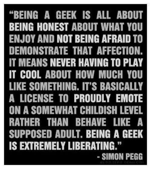 """Cool, Childish, and Never: """"BEING A GEEK IS ALL ABOUT  BEING HONEST ABOUT WHAT YOU  ENJOY AND NOT BEING AFRAID TO  DEMONSTRATE THAT AFFECTION.  IT MEANS NEVER HAVING TO PLAY  IT COOL ABOUT HOW MUCH YOU  LIKE SOMETHING. IT'S BASICALLY  A LICENSE TO PROUDLY EMOTE  ON A SOMEWHAT CHILDISH LEVEL  RATHER THAN BEHAVE LIKE A  SUPPOSED ADULT. BEING A GEEK  IS EXTREMELY LIBERATING.""""  95  SIMON PEGG"""