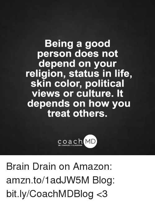 brain drain: Being a good  person does not  depend on your  religion, status in life,  skin color, political  VieWS Or Culture. It  depends on how you  treat others.  coach MD  DR. CHARLES F.GL Brain Drain on Amazon: amzn.to/1adJW5M Blog: bit.ly/CoachMDBlog <3