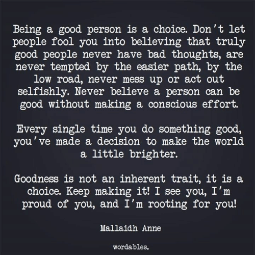 Bad, Good, and Time: Being a good person is a choice. Don't let  people fool you into believing that truly  good people never have bad thoughts, are  never tempted by the easier path, by the  low road, never mess up or act out  selfishly. Never believe a person can be  good without making a conscious effort.  Every single time you do something good,  you've made a decision to make the world  a little brighter.  Goodness is not an inherent trait, it is a  choice. Keep making it! I see you, I'm  proud of you, and I'm rooting for you!  Mallaidh Anne  wordables.
