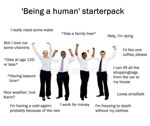 karin: 'Being a human' starterpack  I really need some water  *Has a family tree*Help, I'm dying  Ahh I love me  some vitamins  l'd like one  coffee, please  *Dies at age 120  or less*  I can lift all the  shoppingbags  from the car to  my house  *Having leasure  time*  Nice weather, huh  Loves smalltalk  Karin?  I work for money  I'm having a cold again!  probably because of the rain  I'm freezing to death  without my clothes