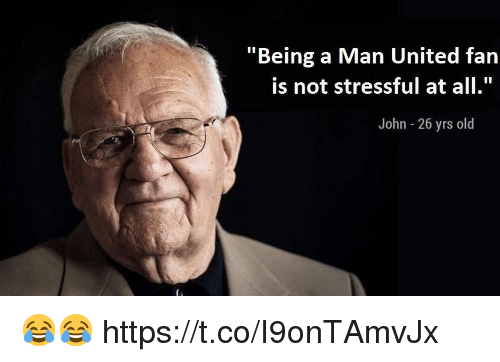 """Memes, United, and Old: """"Being a Man United fan  is not stressful at all.  John - 26 yrs old 😂😂 https://t.co/I9onTAmvJx"""