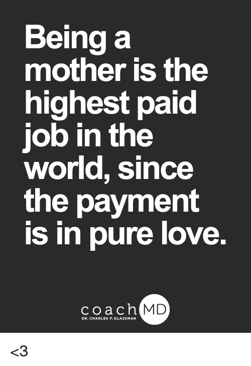 Pured: Being a  mother is the  highest paid  job in the  world, since  the payment  is in pure love.  coachh  MD <3