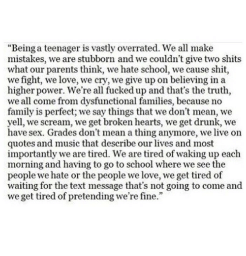 "Thats The Truth: ""Being a teenager is vastly overrated. We all make  mistakes, we are stubborn and we couldn't give two shits  what our parents think, we hate school, we cause shit  we fight, we love, we cry, we give up on believing in a  higher power. We're all fucked up and that's the truth,  we all come from dysfunctional families, because no  family is perfect; we say things that we don't mean, we  yell, we scream, we get broken hearts, we get drunk, we  have sex. Grades don't mean a thing anymore, we live on  quotes and music that describe our lives and most  importantly we are tired. We are tired of waking up each  morning and having to go to school where we see the  people we hate or the people we love, we get tired of  waiting for the text message that's not going to come and  we get tired of pretending we're fine."""