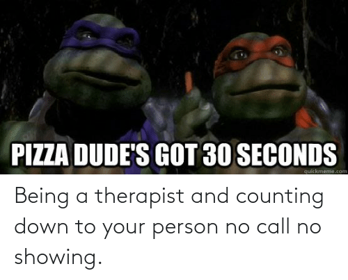 Down To: Being a therapist and counting down to your person no call no showing.