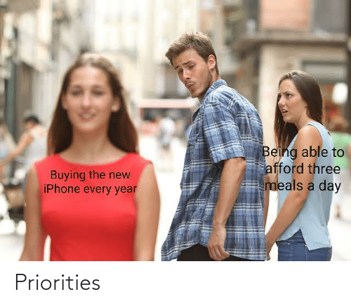 the new iphone: Being able to  afford three  meals a day  Buying the new  iPhone every year Priorities