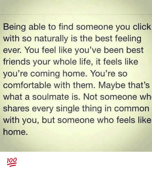 feels like home: Being able to find someone you click  with so naturally is the best feeling  ever. You feel like you've been best  friends your whole life, it feels like  you're coming home. You're so  comfortable with them. Maybe that's  what a soulmate is. Not someone wh  shares every single thing in common  with you, but someone who feels like  home. 💯