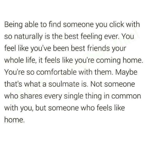 feels like home: Being able to find someone you click with  so naturally is the best feeling ever. You  feel like you've been best friends your  whole life, it feels like you're coming home.  You're so comfortable with them. Maybe  that's what a soulmate is. Not someone  who shares every single thing in common  with you, but someone who feels like  home.
