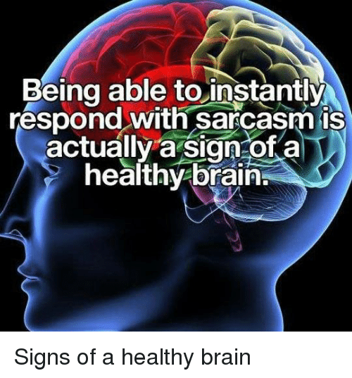Dank, Brain, and Sarcasm: Being able toinstantly  respond with sarcasm is  actually a sign-of a  healthy brain Signs of a healthy brain