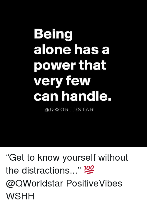 "Distractions: Being  alone has a  power that  very few  can nandle.  @QWORLDSTAR ""Get to know yourself without the distractions..."" 💯 @QWorldstar PositiveVibes WSHH"