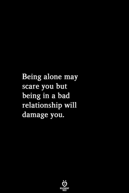 being alone: Being alone may  scare you but  being in a bad  relationship wil1  damage you.  RELATIONSHIP  LES