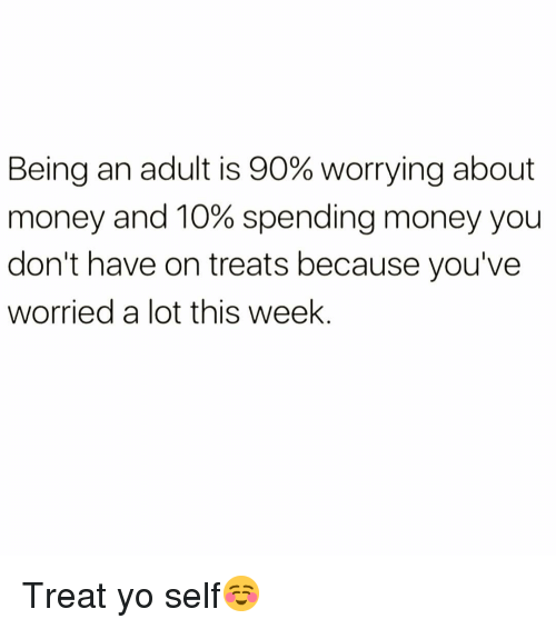 Being an Adult, Funny, and Money: Being an adult is 90% worrying about  money and 10% spending money you  don't have on treats because you've  worried a lot this week Treat yo self☺️