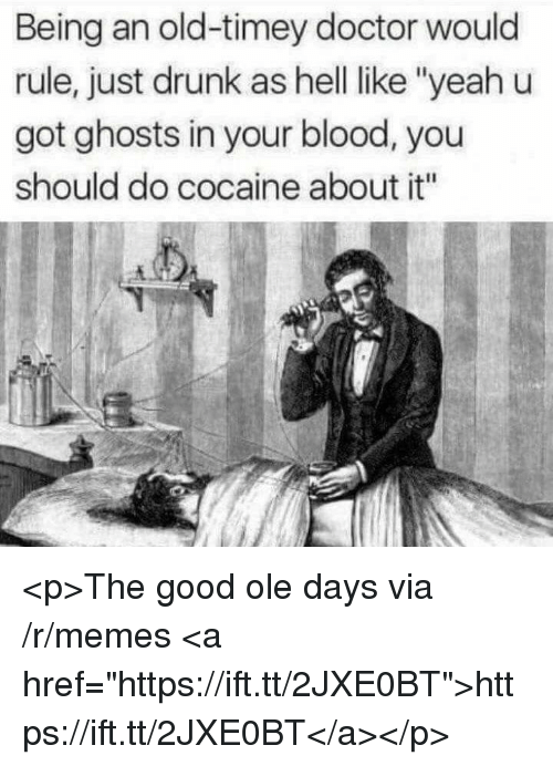 "old timey: Being an old-timey doctor would  rule, just drunk as hell ike ""yeah u  got ghosts in your blood, you  should do cocaine about it"" <p>The good ole days via /r/memes <a href=""https://ift.tt/2JXE0BT"">https://ift.tt/2JXE0BT</a></p>"