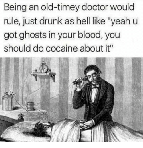 "old timey: Being an old-timey doctor would  rule, just drunk as hell like ""yeah u  got ghosts in your blood, you  should do cocaine about it"""